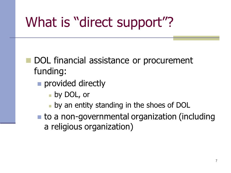 "7 What is ""direct support""? DOL financial assistance or procurement funding: provided directly by DOL, or by an entity standing in the shoes of DOL to"
