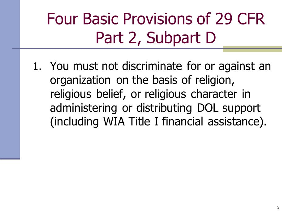 9 Four Basic Provisions of 29 CFR Part 2, Subpart D 1. You must not discriminate for or against an organization on the basis of religion, religious be