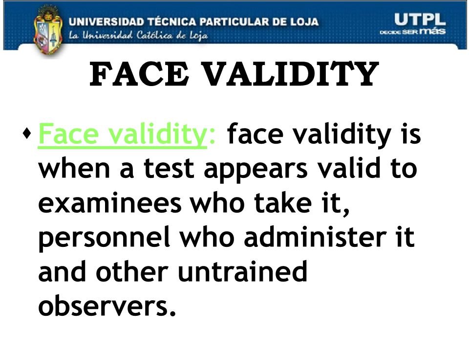 14 FACE VALIDITY  Face validity: face validity is when a test appears valid to examinees who take it, personnel who administer it and other untrained observers.