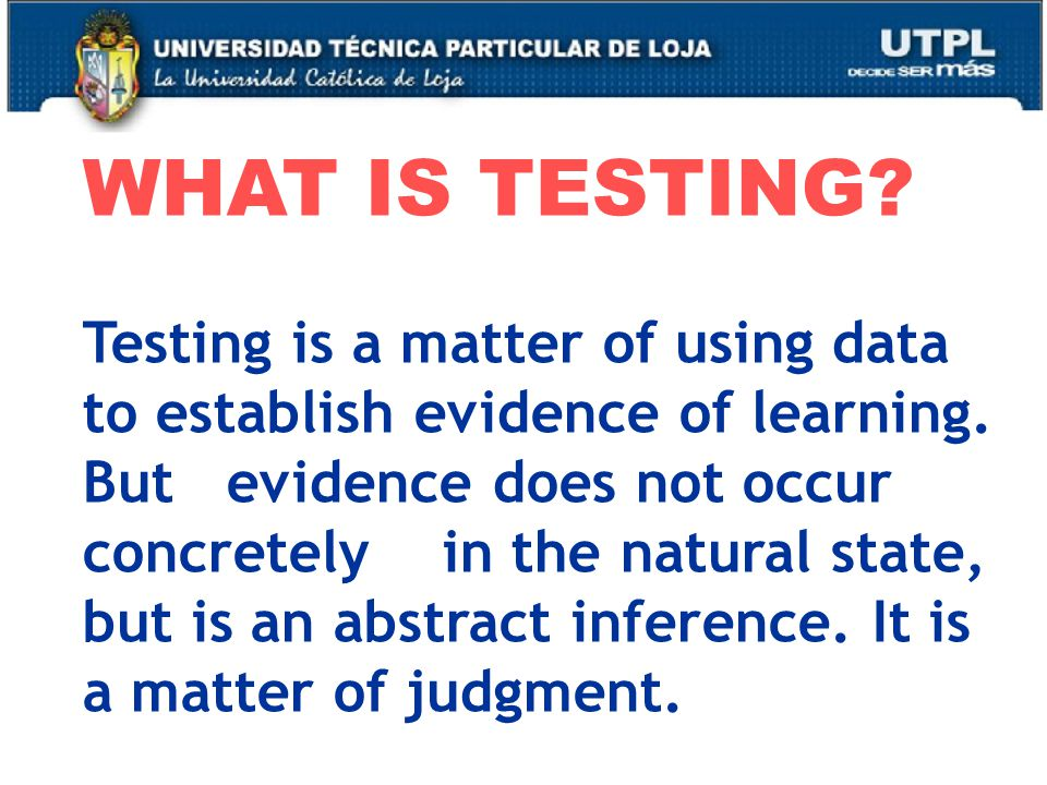 WHAT IS TESTING. Testing is a matter of using data to establish evidence of learning.