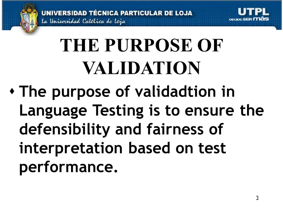 3 THE PURPOSE OF VALIDATION  The purpose of validadtion in Language Testing is to ensure the defensibility and fairness of interpretation based on test performance.