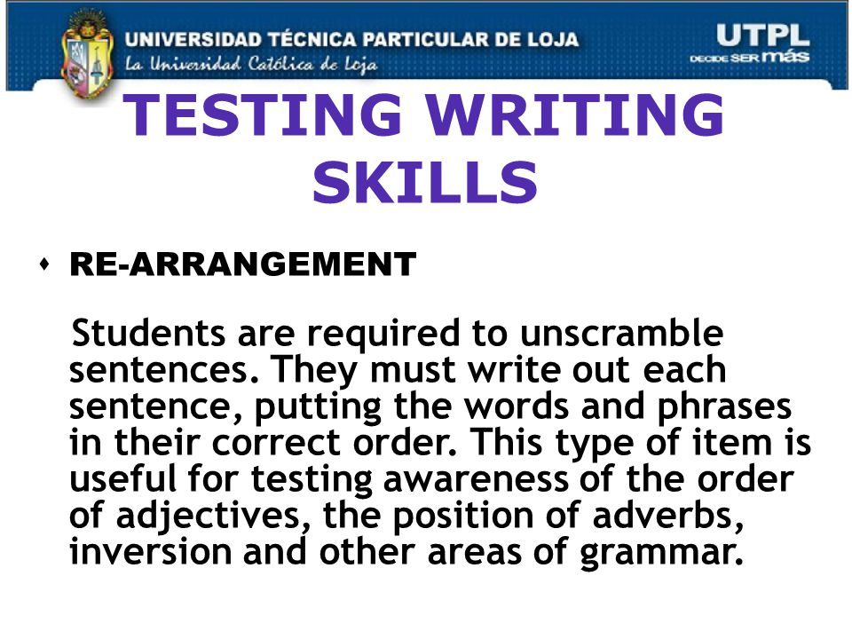 TESTING WRITING SKILLS  RE-ARRANGEMENT Students are required to unscramble sentences.