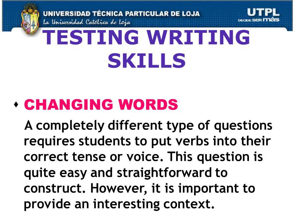 49 TESTING WRITING SKILLS  CHANGING WORDS A completely different type of questions requires students to put verbs into their correct tense or voice.