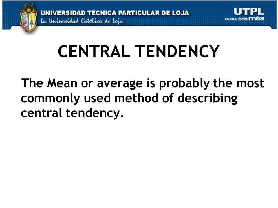 CENTRAL TENDENCY The Mean or average is probably the most commonly used method of describing central tendency.
