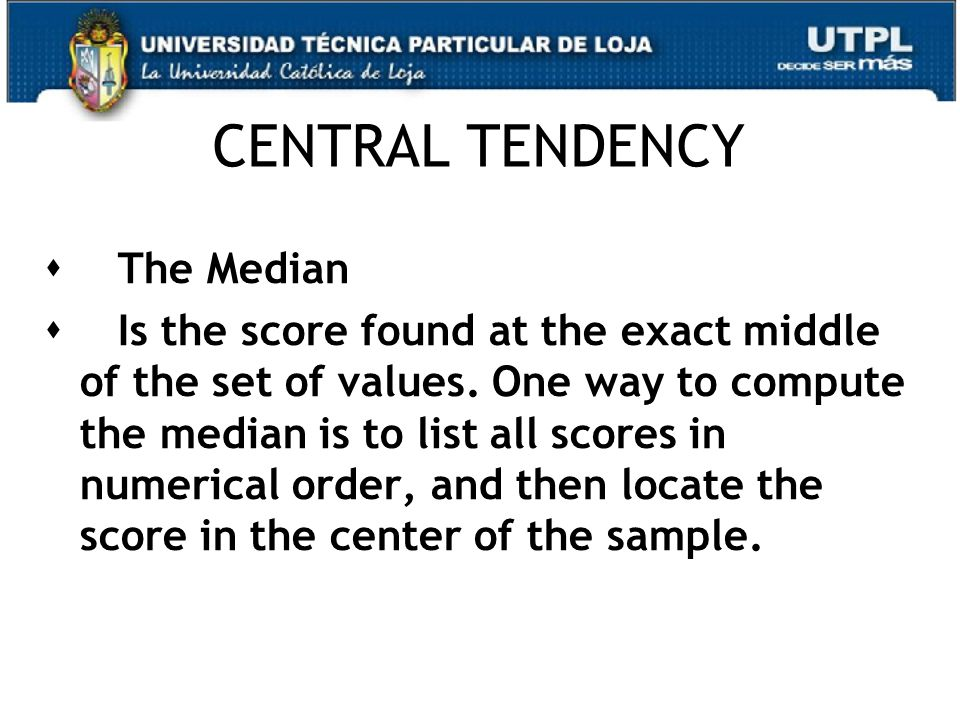 CENTRAL TENDENCY  The Median  Is the score found at the exact middle of the set of values.