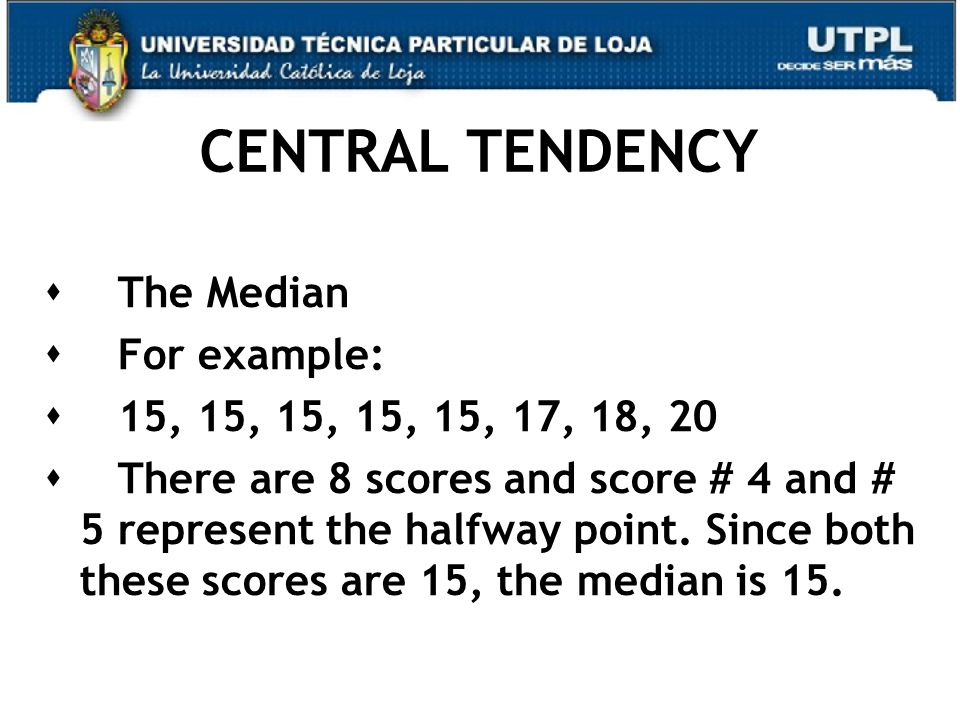 CENTRAL TENDENCY  The Median  For example:  15, 15, 15, 15, 15, 17, 18, 20  There are 8 scores and score # 4 and # 5 represent the halfway point.