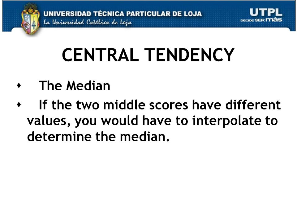 CENTRAL TENDENCY  The Median  If the two middle scores have different values, you would have to interpolate to determine the median.