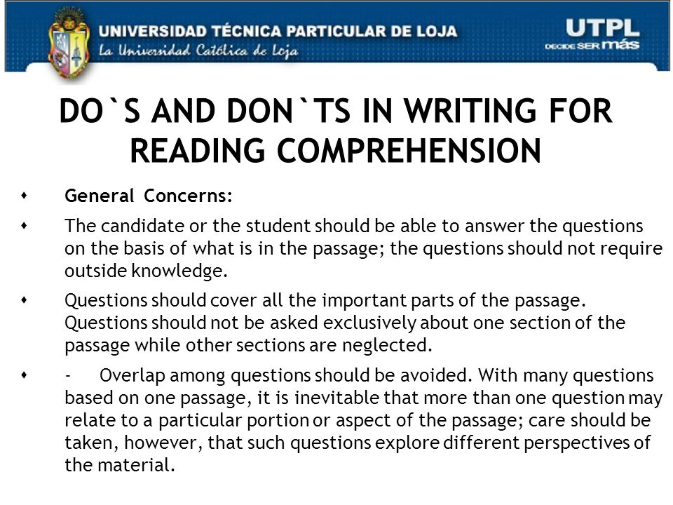DO`S AND DON`TS IN WRITING FOR READING COMPREHENSION  General Concerns:  The candidate or the student should be able to answer the questions on the basis of what is in the passage; the questions should not require outside knowledge.