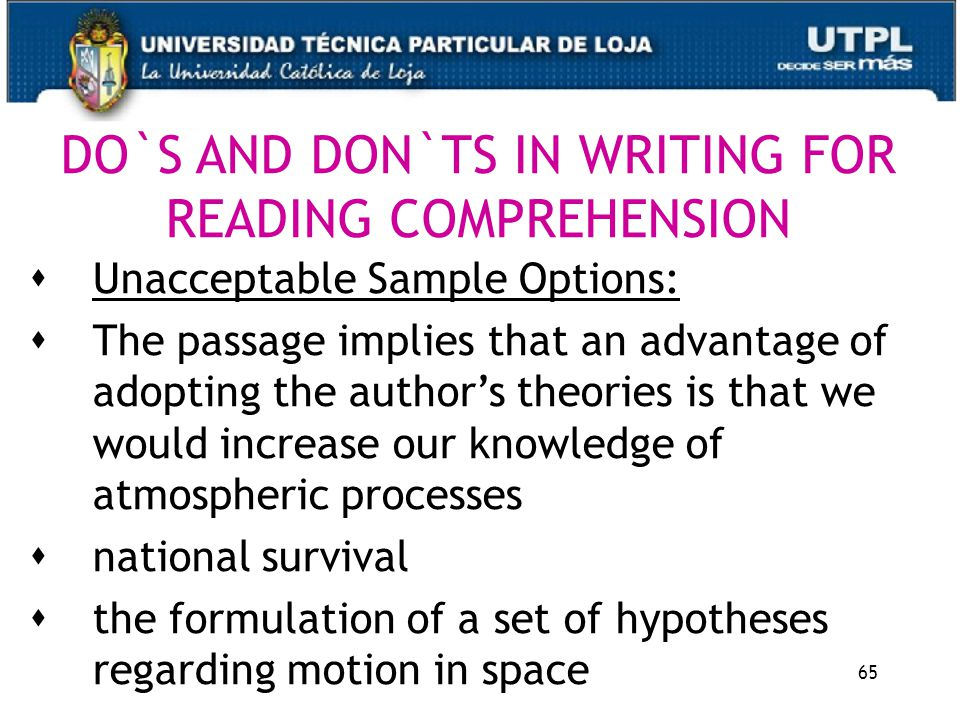 65 DO`S AND DON`TS IN WRITING FOR READING COMPREHENSION  Unacceptable Sample Options:  The passage implies that an advantage of adopting the author's theories is that we would increase our knowledge of atmospheric processes  national survival  the formulation of a set of hypotheses regarding motion in space