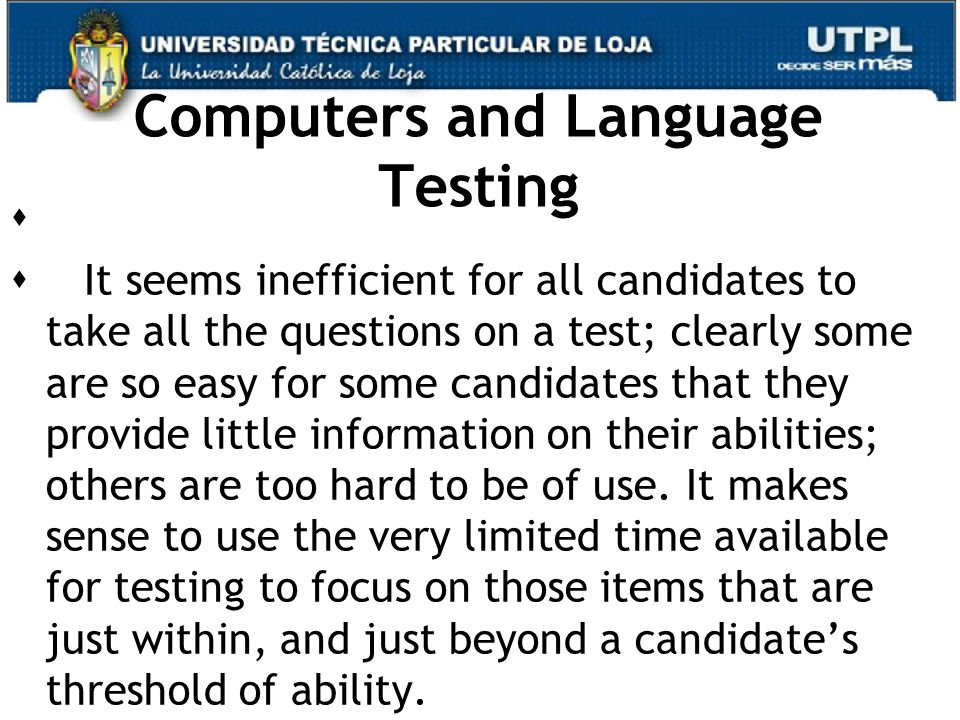 Computers and Language Testing   It seems inefficient for all candidates to take all the questions on a test; clearly some are so easy for some candidates that they provide little information on their abilities; others are too hard to be of use.