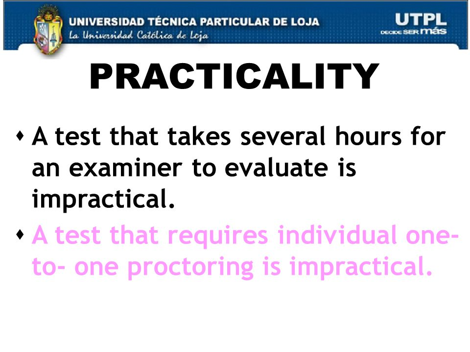 9 PRACTICALITY  A test that takes several hours for an examiner to evaluate is impractical.