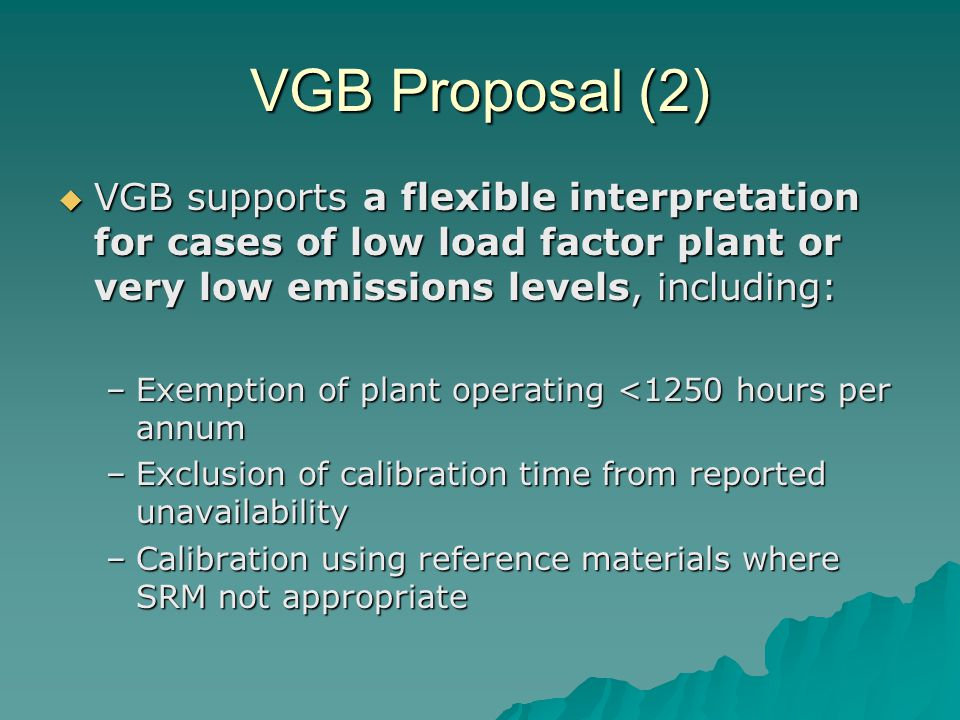 VGB Proposal (2)  VGB supports a flexible interpretation for cases of low load factor plant or very low emissions levels, including: –Exemption of plant operating <1250 hours per annum –Exclusion of calibration time from reported unavailability –Calibration using reference materials where SRM not appropriate