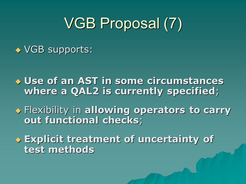 VGB Proposal (7)  VGB supports:  Use of an AST in some circumstances where a QAL2 is currently specified;  Flexibility in allowing operators to carry out functional checks;  Explicit treatment of uncertainty of test methods
