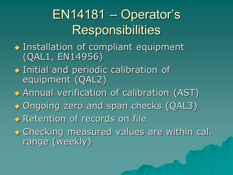EN14181 – Operator's Responsibilities  Installation of compliant equipment (QAL1, EN14956)  Initial and periodic calibration of equipment (QAL2)  Annual verification of calibration (AST)  Ongoing zero and span checks (QAL3)  Retention of records on file  Checking measured values are within cal.