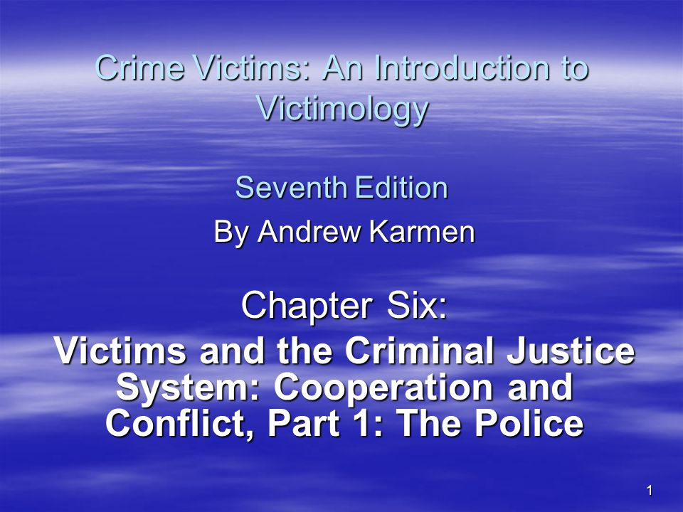 1 Crime Victims: An Introduction to Victimology Seventh Edition By Andrew Karmen Chapter Six: Victims and the Criminal Justice System: Cooperation and