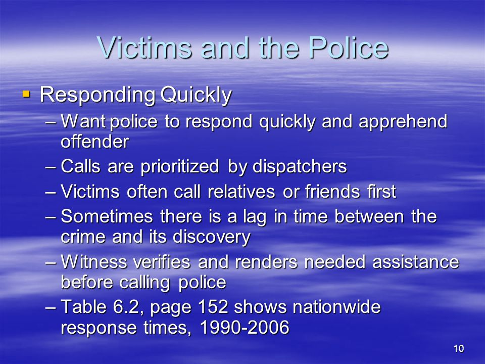 10 Victims and the Police  Responding Quickly –Want police to respond quickly and apprehend offender –Calls are prioritized by dispatchers –Victims o