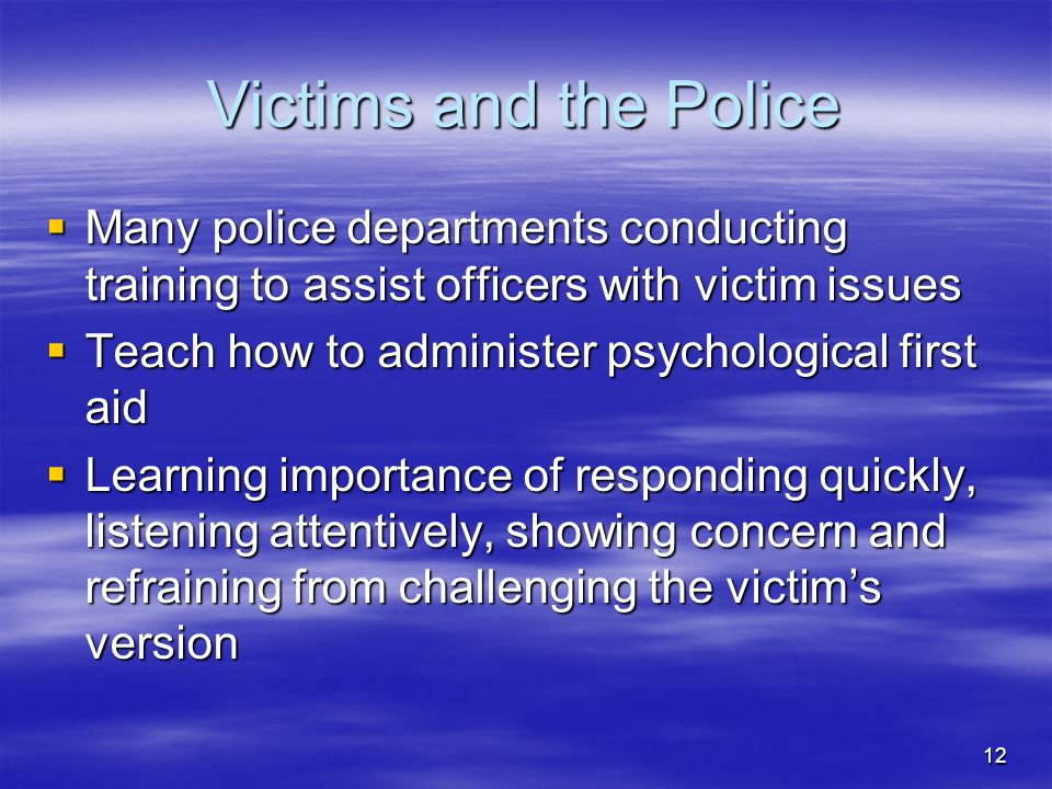 12 Victims and the Police  Many police departments conducting training to assist officers with victim issues  Teach how to administer psychological