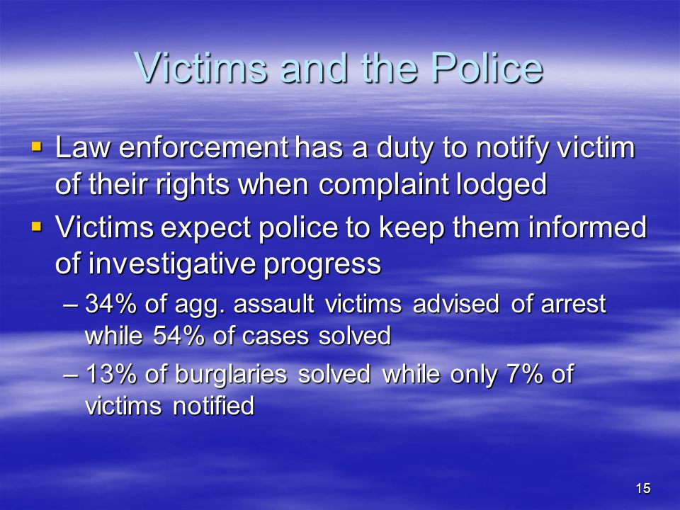 15 Victims and the Police  Law enforcement has a duty to notify victim of their rights when complaint lodged  Victims expect police to keep them inf