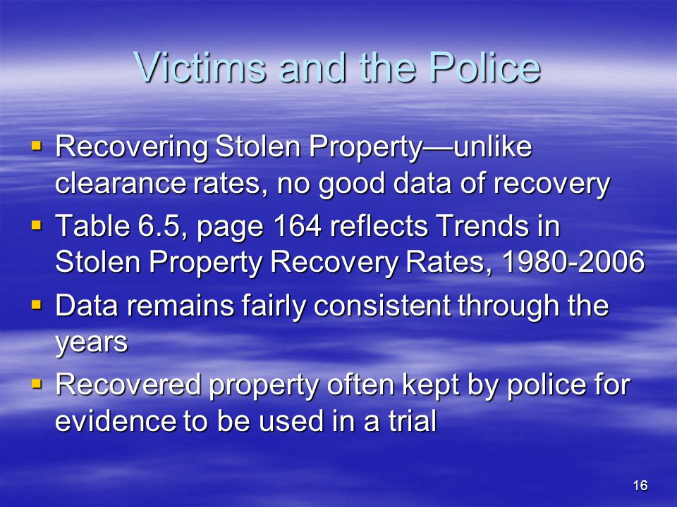 16 Victims and the Police  Recovering Stolen Property—unlike clearance rates, no good data of recovery  Table 6.5, page 164 reflects Trends in Stole