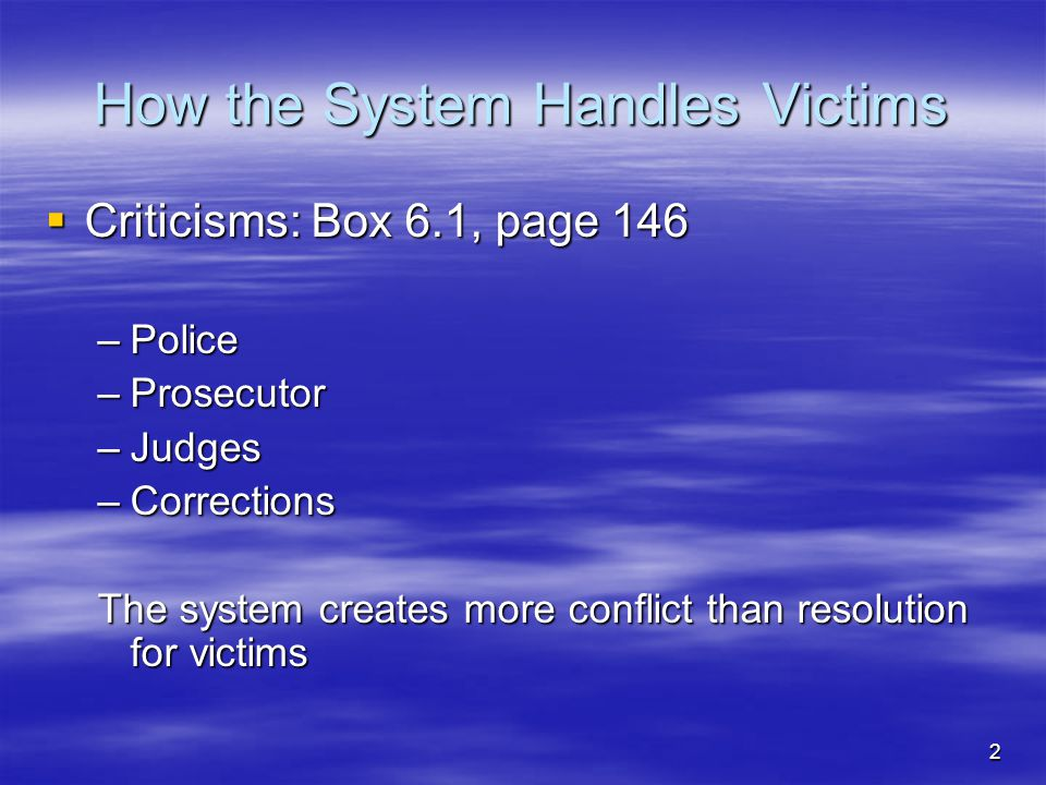 2 How the System Handles Victims  Criticisms: Box 6.1, page 146 –Police –Prosecutor –Judges –Corrections The system creates more conflict than resolu