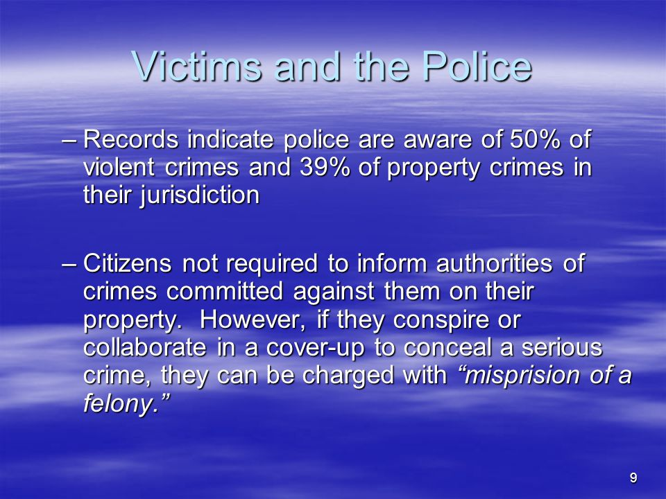 9 Victims and the Police –Records indicate police are aware of 50% of violent crimes and 39% of property crimes in their jurisdiction –Citizens not re
