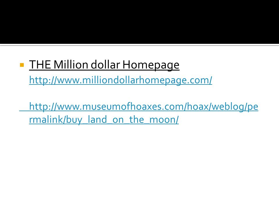  THE Million dollar Homepage http://www.milliondollarhomepage.com/ http://www.museumofhoaxes.com/hoax/weblog/pe rmalink/buy_land_on_the_moon/