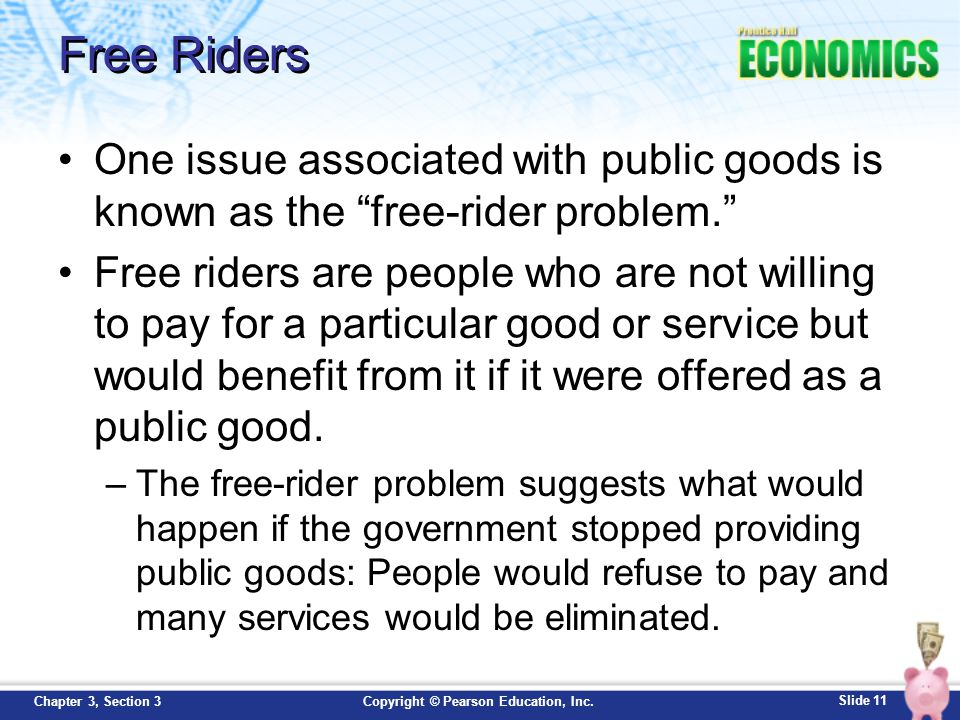"""Slide 11 Copyright © Pearson Education, Inc.Chapter 3, Section 3 Free Riders One issue associated with public goods is known as the """"free-rider proble"""