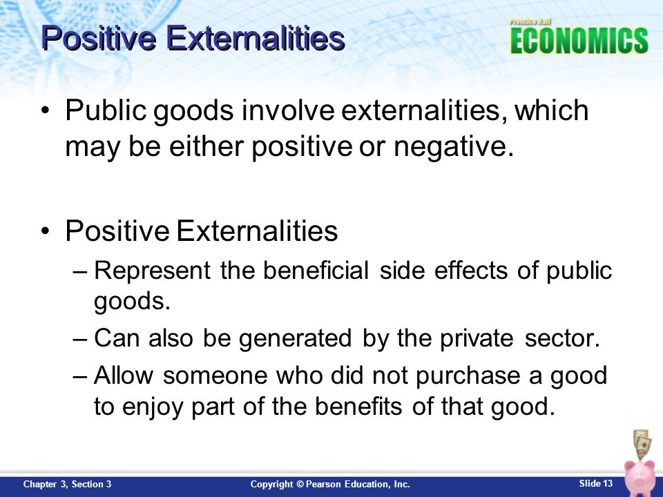 Slide 13 Copyright © Pearson Education, Inc.Chapter 3, Section 3 Positive Externalities Public goods involve externalities, which may be either positi