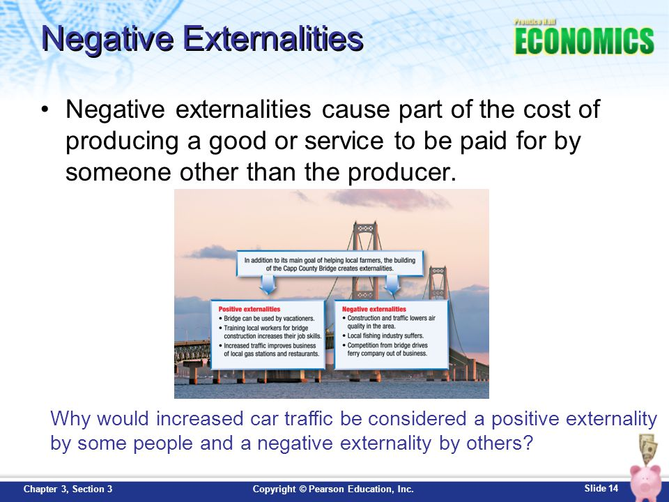 Slide 14 Copyright © Pearson Education, Inc.Chapter 3, Section 3 Negative Externalities Negative externalities cause part of the cost of producing a g