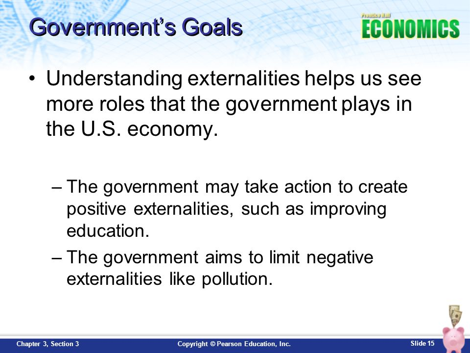 Slide 15 Copyright © Pearson Education, Inc.Chapter 3, Section 3 Government's Goals Understanding externalities helps us see more roles that the gover