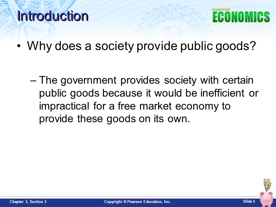 Slide 6 Copyright © Pearson Education, Inc.Chapter 3, Section 3 Public Goods A public good is a shared good or service for which it would be inefficient or impractical to make consumers pay individually and to exclude those who do not pay.