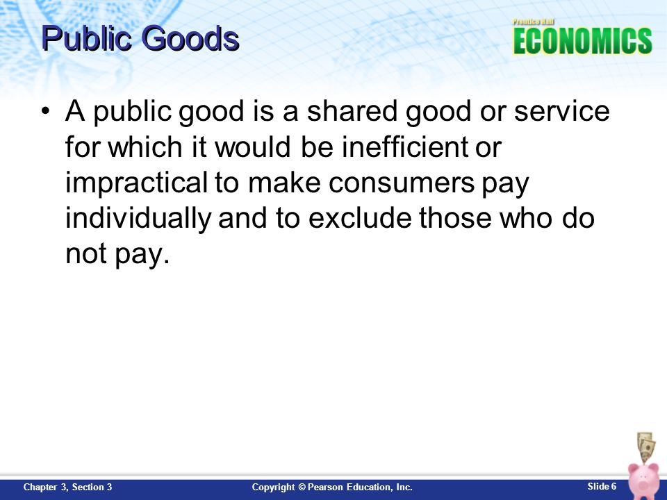 Slide 17 Copyright © Pearson Education, Inc.Chapter 3, Section 3 Review Now that you have learned about why a society provides public goods, go back and answer the Chapter Essential Question.