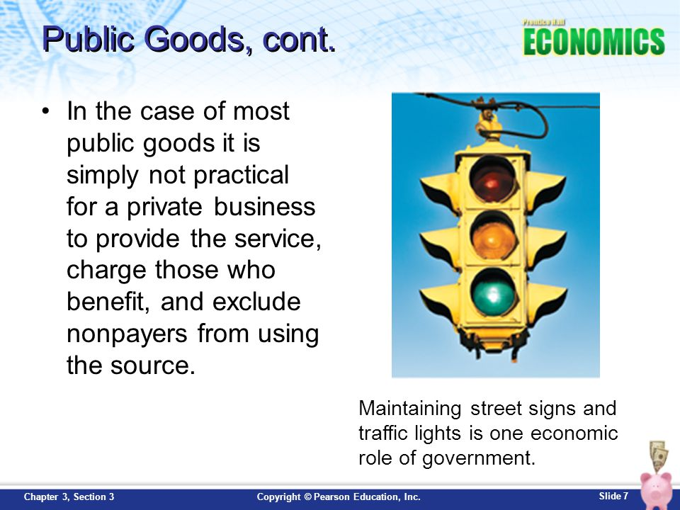 Slide 7 Copyright © Pearson Education, Inc.Chapter 3, Section 3 Public Goods, cont. In the case of most public goods it is simply not practical for a