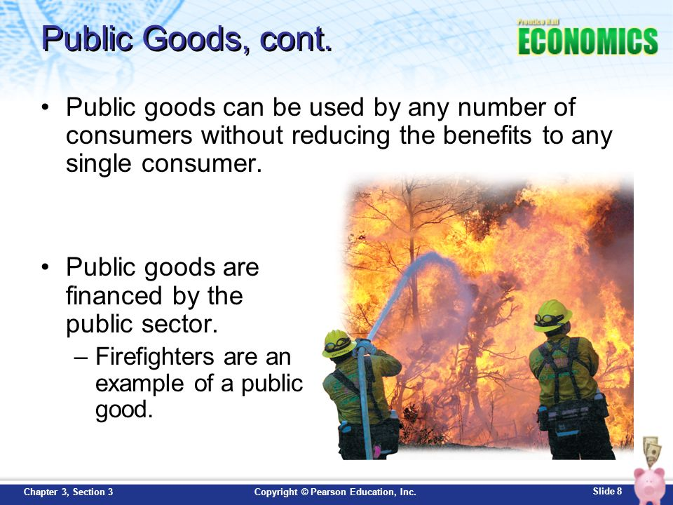 Slide 8 Copyright © Pearson Education, Inc.Chapter 3, Section 3 Public Goods, cont. Public goods can be used by any number of consumers without reduci