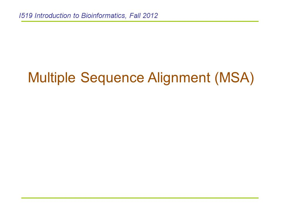 Outline  Multiple sequence alignment (MSA)  Generalize DP to 3 sequence alignment –Impractical  Heuristic approaches to MSA –Progressive alignment – ClustalW (using substitution matrix based scoring function) –Consistency-based approach – T-Coffee (consistency-based scoring function) –MUSCLE (MUSCLE-fast, MUSCLE-prog): reduces time and space complexity