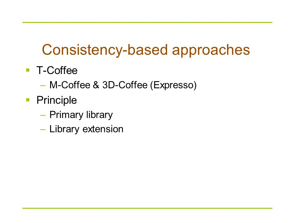 Consistency-based approaches  T-Coffee –M-Coffee & 3D-Coffee (Expresso)  Principle –Primary library –Library extension