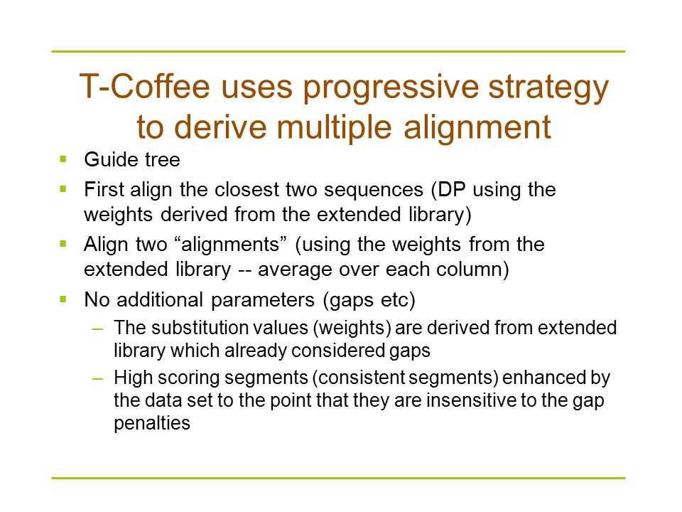 T-Coffee uses progressive strategy to derive multiple alignment  Guide tree  First align the closest two sequences (DP using the weights derived from the extended library)  Align two alignments (using the weights from the extended library -- average over each column)  No additional parameters (gaps etc) –The substitution values (weights) are derived from extended library which already considered gaps –High scoring segments (consistent segments) enhanced by the data set to the point that they are insensitive to the gap penalties
