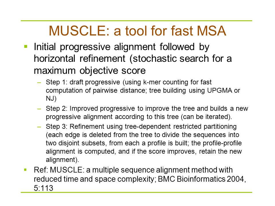 MUSCLE: a tool for fast MSA  Initial progressive alignment followed by horizontal refinement (stochastic search for a maximum objective score –Step 1: draft progressive (using k-mer counting for fast computation of pairwise distance; tree building using UPGMA or NJ) –Step 2: Improved progressive to improve the tree and builds a new progressive alignment according to this tree (can be iterated).