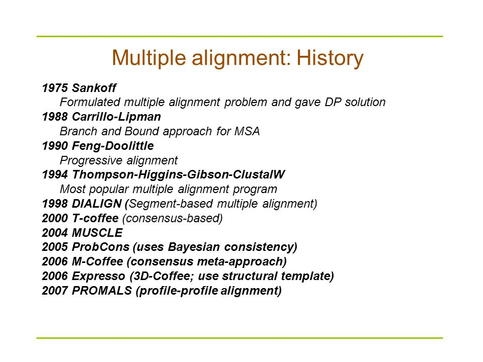 Multiple alignment: History 1975 Sankoff Formulated multiple alignment problem and gave DP solution 1988 Carrillo-Lipman Branch and Bound approach for MSA 1990 Feng-Doolittle Progressive alignment 1994 Thompson-Higgins-Gibson-ClustalW Most popular multiple alignment program 1998 DIALIGN (Segment-based multiple alignment) 2000 T-coffee (consensus-based) 2004 MUSCLE 2005 ProbCons (uses Bayesian consistency) 2006 M-Coffee (consensus meta-approach) 2006 Expresso (3D-Coffee; use structural template) 2007 PROMALS (profile-profile alignment)