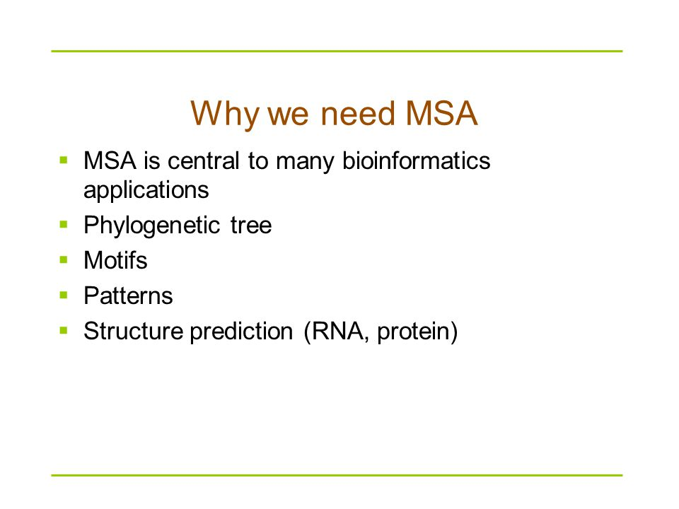 Why we need MSA  MSA is central to many bioinformatics applications  Phylogenetic tree  Motifs  Patterns  Structure prediction (RNA, protein)