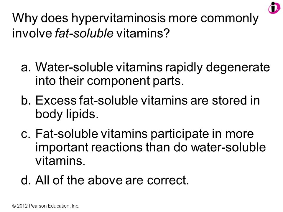 © 2012 Pearson Education, Inc. Why does hypervitaminosis more commonly involve fat-soluble vitamins? a.Water-soluble vitamins rapidly degenerate into