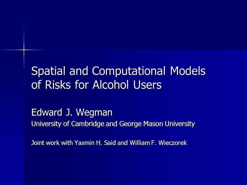 Spatial and Computational Models of Risks for Alcohol Users Edward J. Wegman University of Cambridge and George Mason University Joint work with Yasmi
