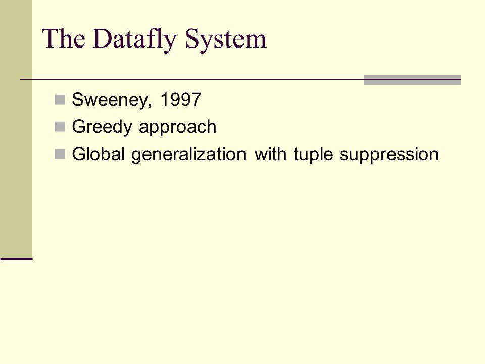 The Datafly System Sweeney, 1997 Greedy approach Global generalization with tuple suppression