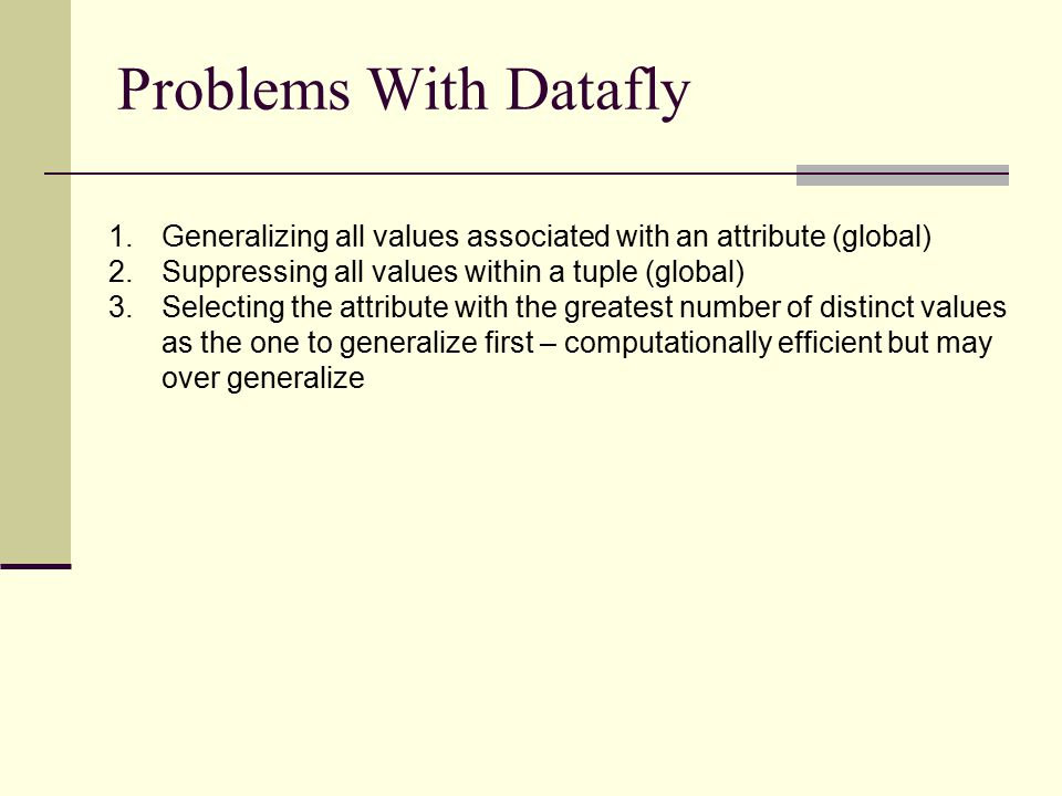 Problems With Datafly 1.Generalizing all values associated with an attribute (global) 2.Suppressing all values within a tuple (global) 3.Selecting the attribute with the greatest number of distinct values as the one to generalize first – computationally efficient but may over generalize