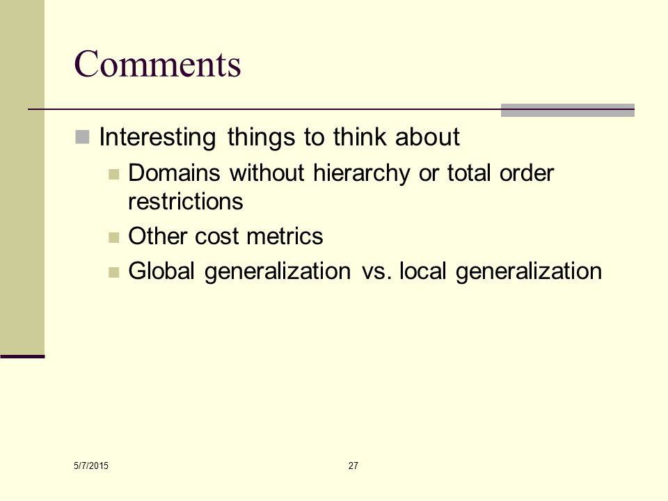 5/7/2015 27 Comments Interesting things to think about Domains without hierarchy or total order restrictions Other cost metrics Global generalization vs.