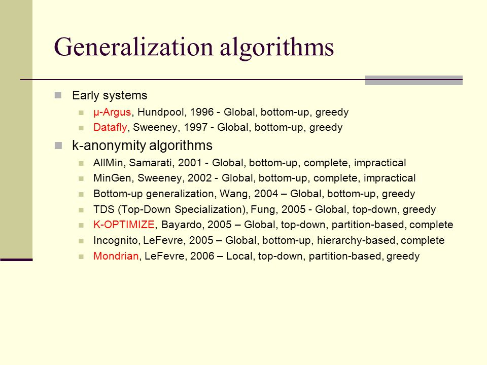 Generalization algorithms Early systems µ-Argus, Hundpool, 1996 - Global, bottom-up, greedy Datafly, Sweeney, 1997 - Global, bottom-up, greedy k-anonymity algorithms AllMin, Samarati, 2001 - Global, bottom-up, complete, impractical MinGen, Sweeney, 2002 - Global, bottom-up, complete, impractical Bottom-up generalization, Wang, 2004 – Global, bottom-up, greedy TDS (Top-Down Specialization), Fung, 2005 - Global, top-down, greedy K-OPTIMIZE, Bayardo, 2005 – Global, top-down, partition-based, complete Incognito, LeFevre, 2005 – Global, bottom-up, hierarchy-based, complete Mondrian, LeFevre, 2006 – Local, top-down, partition-based, greedy