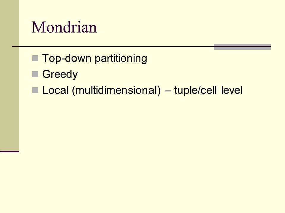 Mondrian Top-down partitioning Greedy Local (multidimensional) – tuple/cell level