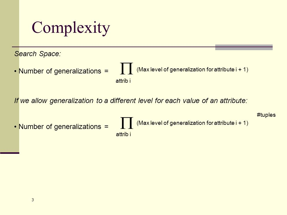 3 Complexity Search Space: Number of generalizations =  (Max level of generalization for attribute i + 1) attrib i If we allow generalization to a different level for each value of an attribute: Number of generalizations =  (Max level of generalization for attribute i + 1) attrib i #tuples