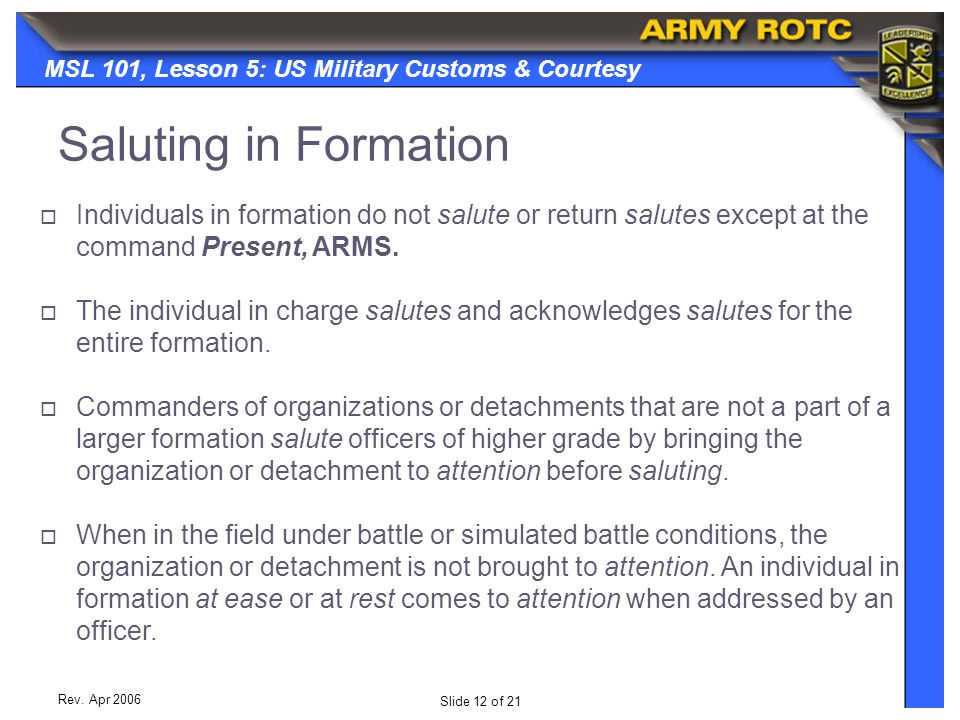 Slide 12 of 21 MSL 101, Lesson 5: US Military Customs & Courtesy Rev. Apr 2006  Individuals in formation do not salute or return salutes except at th