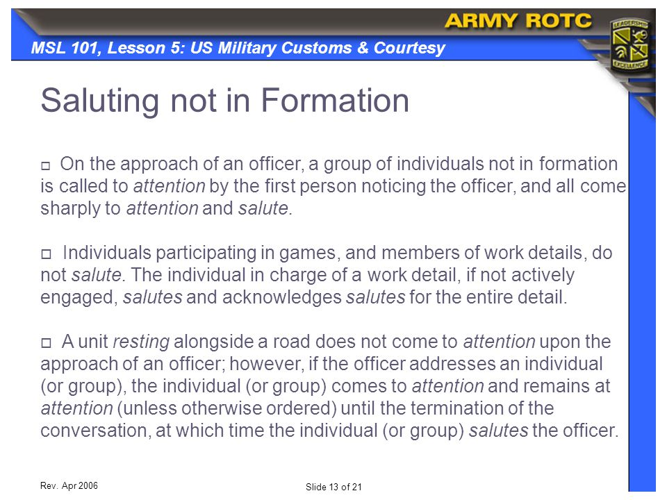 Slide 13 of 21 MSL 101, Lesson 5: US Military Customs & Courtesy Rev. Apr 2006  On the approach of an officer, a group of individuals not in formatio